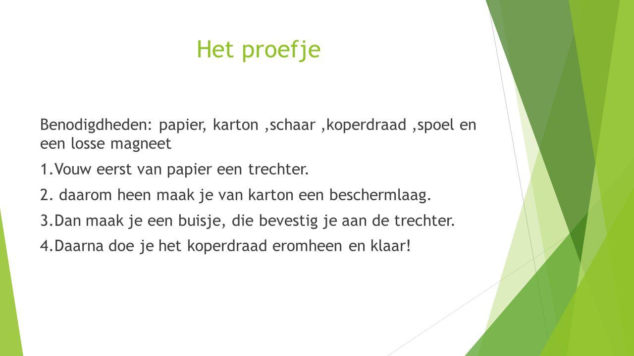 Het proefje Benodigdheden: papier, karton ,schaar ,koperdraad ,spoel en een losse magneet. 1.Vouw eerst van papier een trechter.