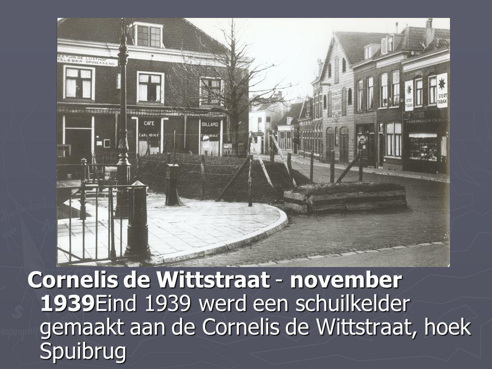 Cornelis de Wittstraat - november 1939Eind 1939 werd een schuilkelder gemaakt aan de Cornelis de Wittstraat, hoek Spuibrug