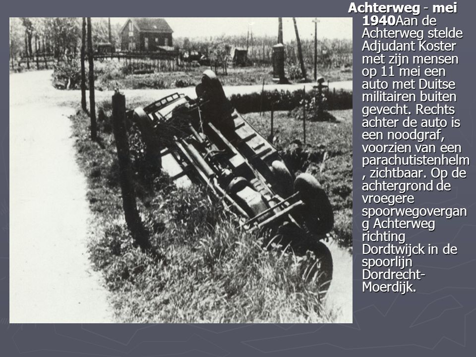 Achterweg - mei 1940Aan de Achterweg stelde Adjudant Koster met zijn mensen op 11 mei een auto met Duitse militairen buiten gevecht.