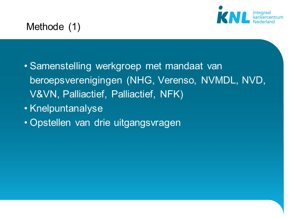 Methode (1) Samenstelling werkgroep met mandaat van beroepsverenigingen (NHG, Verenso, NVMDL, NVD, V&VN, Palliactief, Palliactief, NFK)