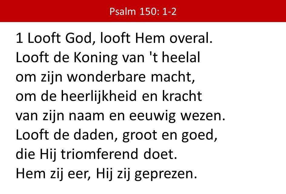 1 Looft God, looft Hem overal. Looft de Koning van t heelal