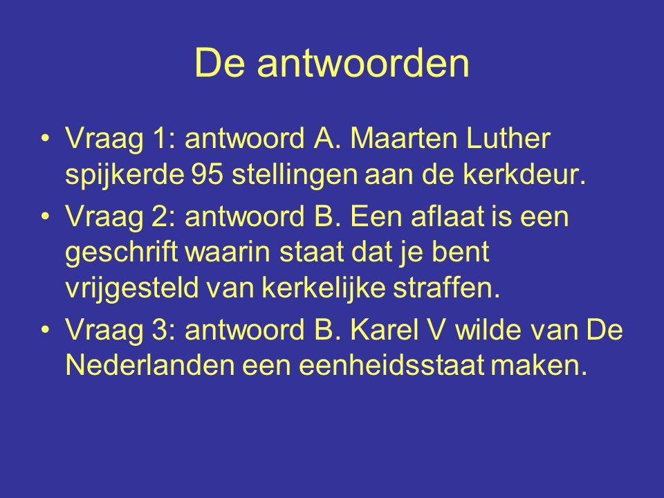 De antwoorden Vraag 1: antwoord A. Maarten Luther spijkerde 95 stellingen aan de kerkdeur.