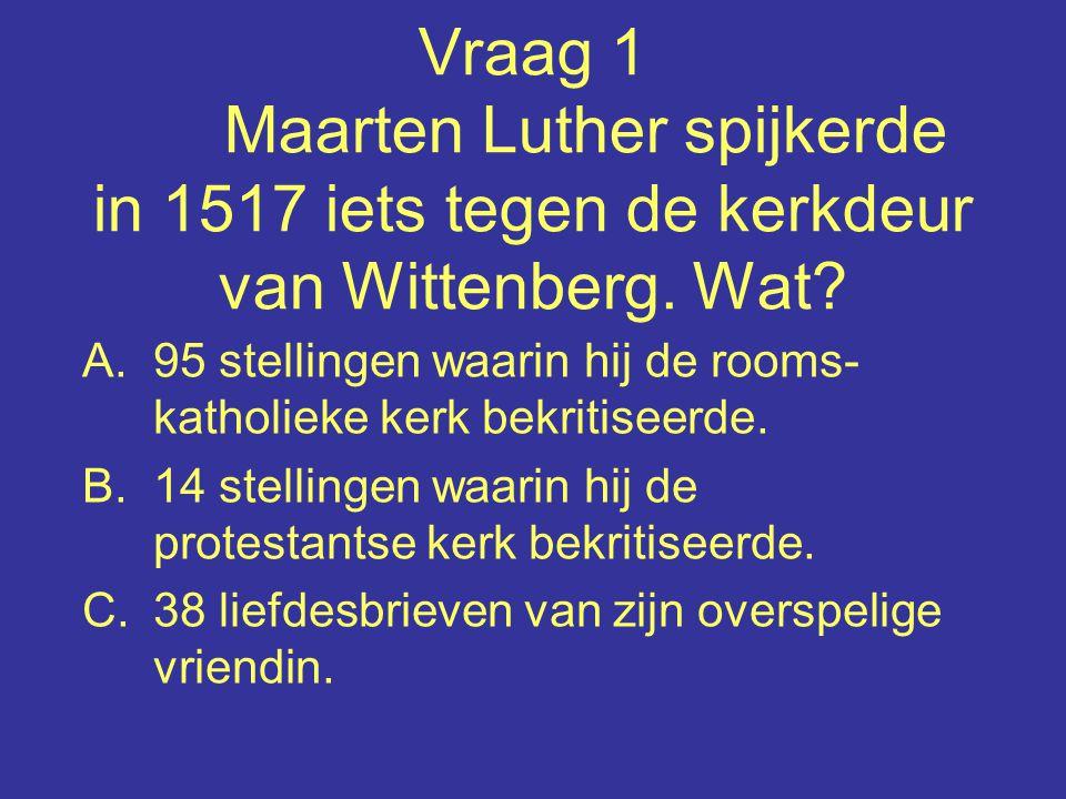 Vraag 1 Maarten Luther spijkerde in 1517 iets tegen de kerkdeur van Wittenberg. Wat