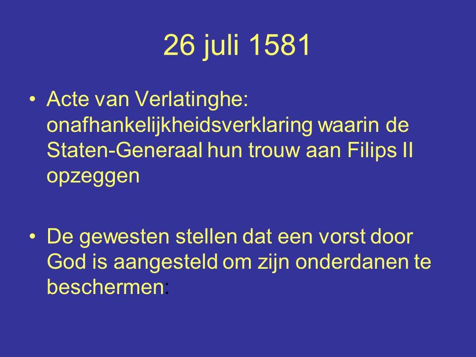 26 juli 1581 Acte van Verlatinghe: onafhankelijkheidsverklaring waarin de Staten-Generaal hun trouw aan Filips II opzeggen.