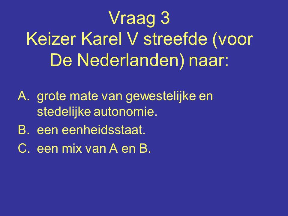 Vraag 3 Keizer Karel V streefde (voor De Nederlanden) naar: