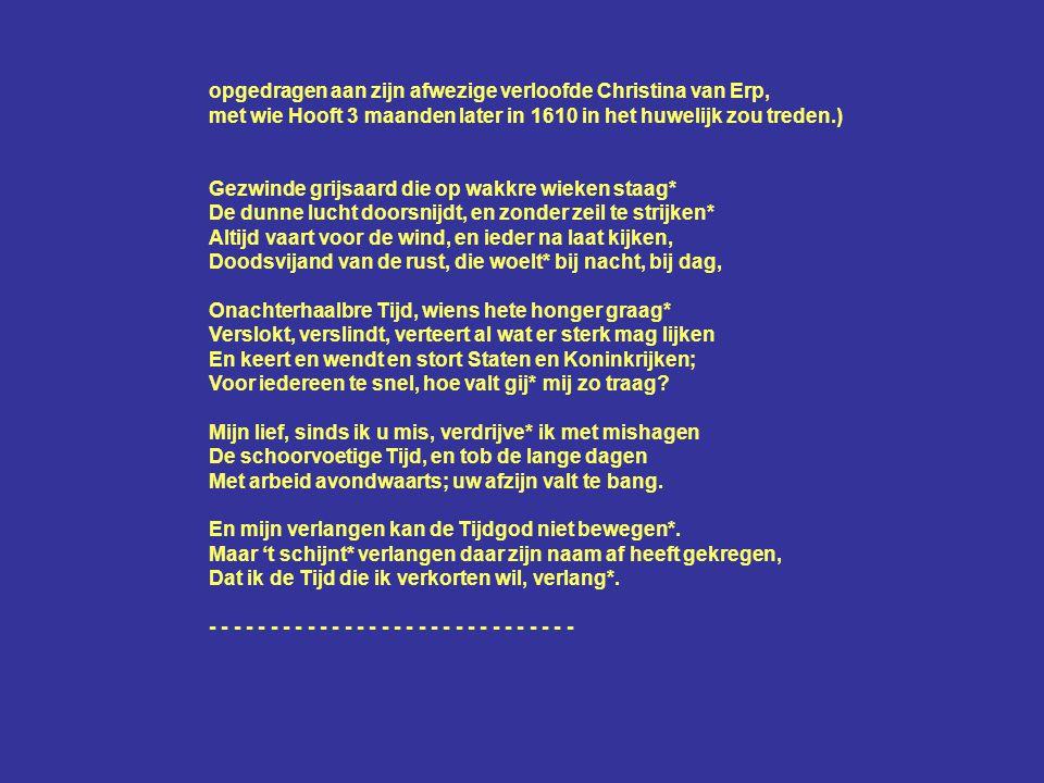 opgedragen aan zijn afwezige verloofde Christina van Erp, met wie Hooft 3 maanden later in 1610 in het huwelijk zou treden.) Gezwinde grijsaard die op wakkre wieken staag* De dunne lucht doorsnijdt, en zonder zeil te strijken* Altijd vaart voor de wind, en ieder na laat kijken, Doodsvijand van de rust, die woelt* bij nacht, bij dag, Onachterhaalbre Tijd, wiens hete honger graag* Verslokt, verslindt, verteert al wat er sterk mag lijken En keert en wendt en stort Staten en Koninkrijken; Voor iedereen te snel, hoe valt gij* mij zo traag.