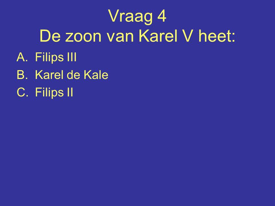 Vraag 4 De zoon van Karel V heet: