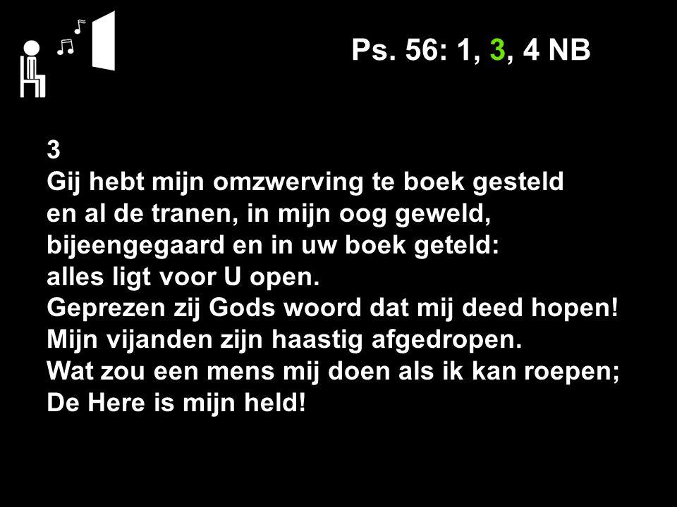 Ps. 56: 1, 3, 4 NB 3 Gij hebt mijn omzwerving te boek gesteld