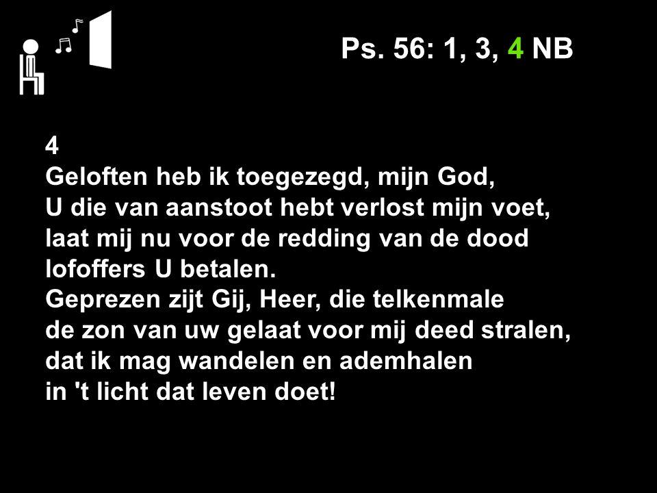 Ps. 56: 1, 3, 4 NB 4 Geloften heb ik toegezegd, mijn God,