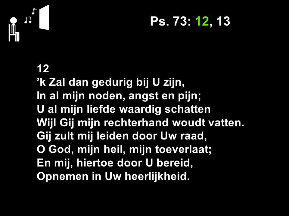 Ps. 73: 12, 13 12 'k Zal dan gedurig bij U zijn,