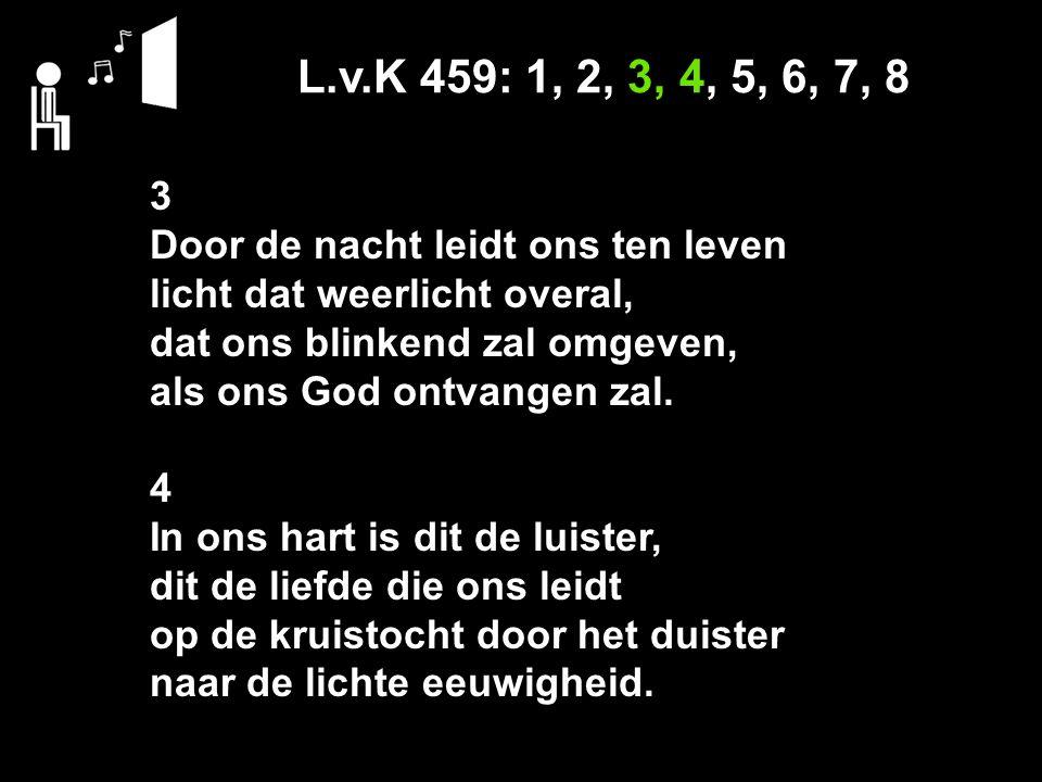 L.v.K 459: 1, 2, 3, 4, 5, 6, 7, 8 3 Door de nacht leidt ons ten leven