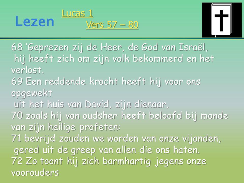 Lezen Lucas 1. Vers 57 – 80. 68 'Geprezen zij de Heer, de God van Israël, hij heeft zich om zijn volk bekommerd en het verlost.