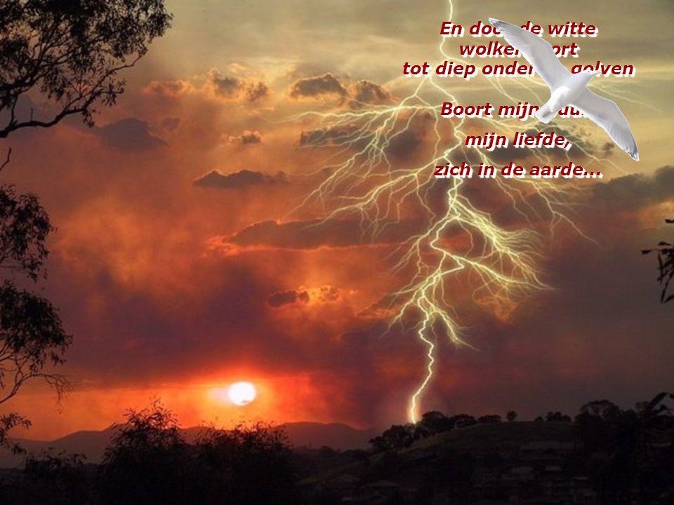 En door de witte wolkenpoort tot diep onder de golven Boort mijn vuur,