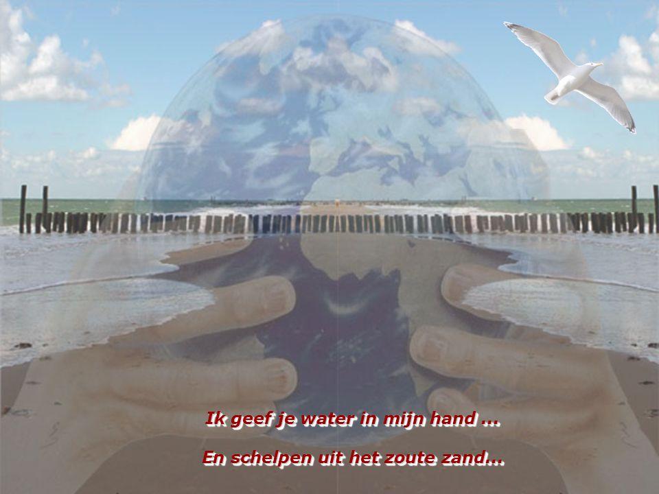 Ik geef je water in mijn hand ... En schelpen uit het zoute zand...