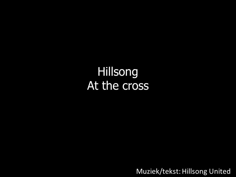 Hillsong At the cross Muziek/tekst: Hillsong United