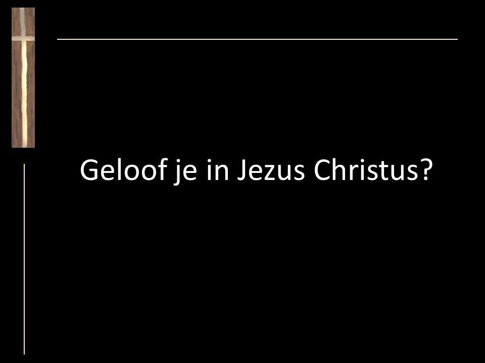 Geloof je in Jezus Christus