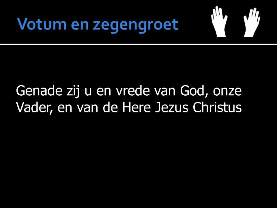 Votum en zegengroet Genade zij u en vrede van God, onze Vader, en van de Here Jezus Christus