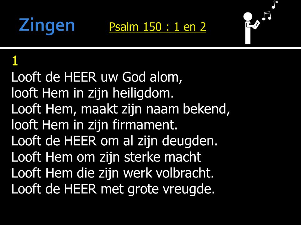 Zingen Psalm 150 : 1 en 2 1 Looft de HEER uw God alom,