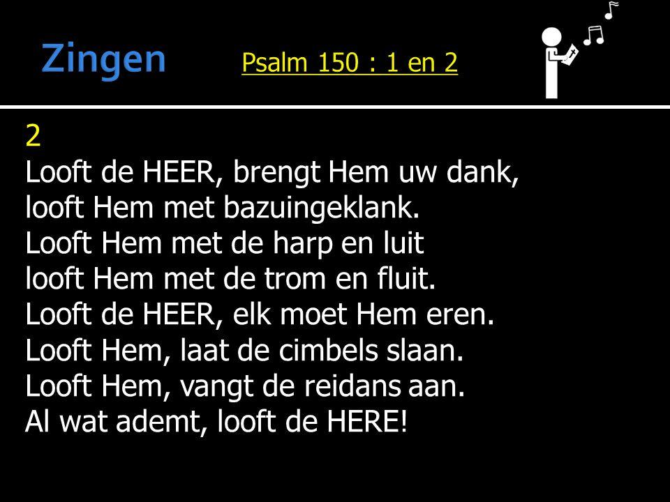 Zingen Psalm 150 : 1 en 2 2 Looft de HEER, brengt Hem uw dank,