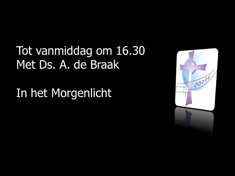Tot vanmiddag om 16.30 Met Ds. A. de Braak In het Morgenlicht