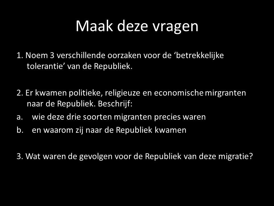 Maak deze vragen 1. Noem 3 verschillende oorzaken voor de 'betrekkelijke tolerantie' van de Republiek.