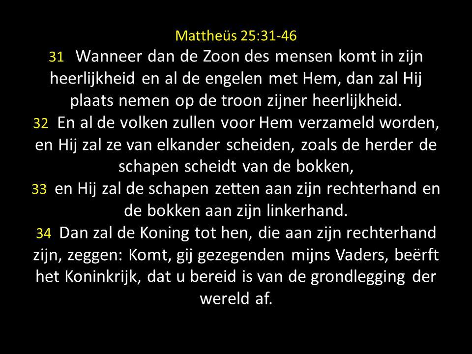 Mattheüs 25:31-46 31 Wanneer dan de Zoon des mensen komt in zijn heerlijkheid en al de engelen met Hem, dan zal Hij plaats nemen op de troon zijner heerlijkheid.