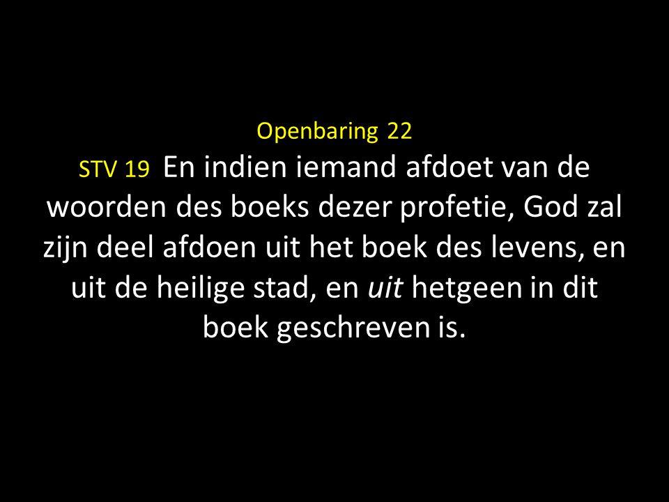 Openbaring 22 STV 19 En indien iemand afdoet van de woorden des boeks dezer profetie, God zal zijn deel afdoen uit het boek des levens, en uit de heilige stad, en uit hetgeen in dit boek geschreven is.