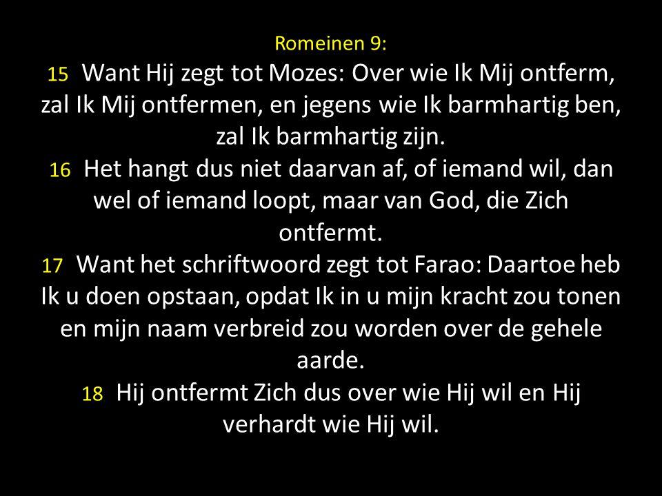 Romeinen 9: 15 Want Hij zegt tot Mozes: Over wie Ik Mij ontferm, zal Ik Mij ontfermen, en jegens wie Ik barmhartig ben, zal Ik barmhartig zijn.