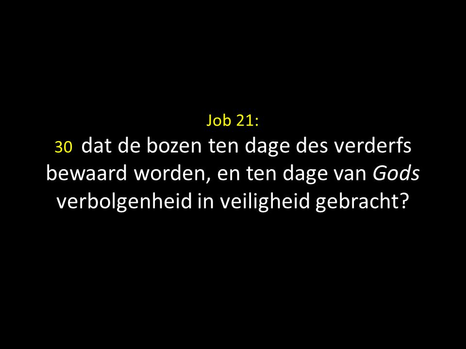Job 21: 30 dat de bozen ten dage des verderfs bewaard worden, en ten dage van Gods verbolgenheid in veiligheid gebracht