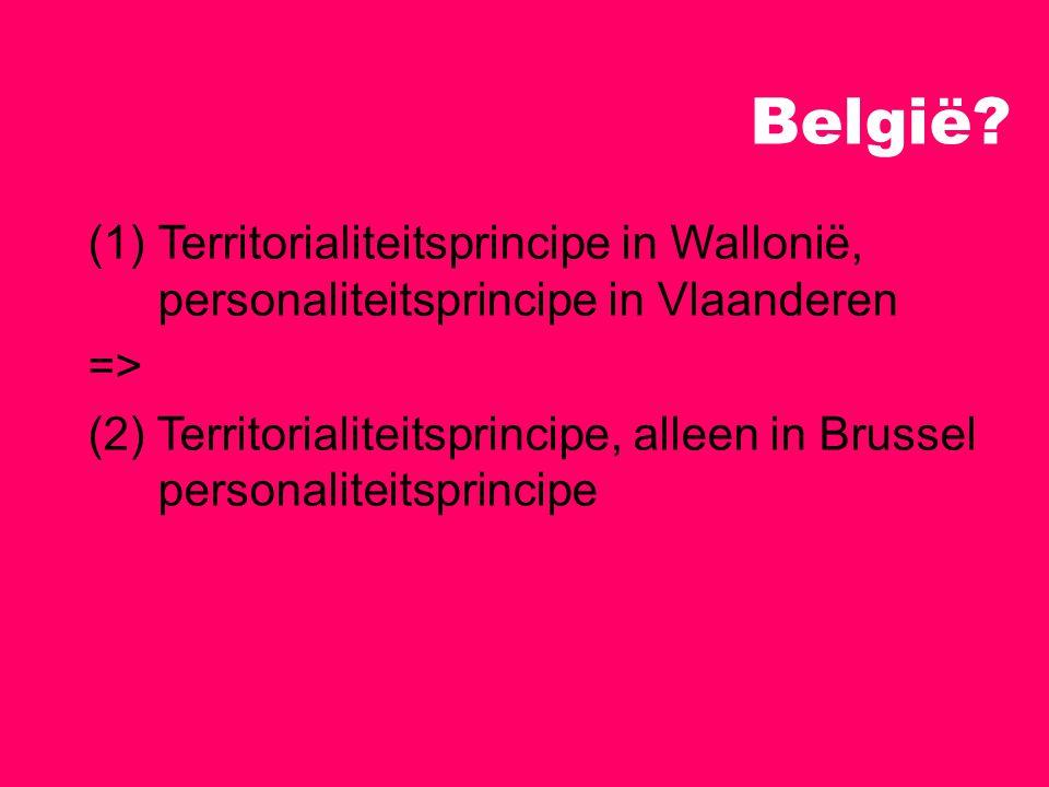 België Territorialiteitsprincipe in Wallonië, personaliteitsprincipe in Vlaanderen. =>