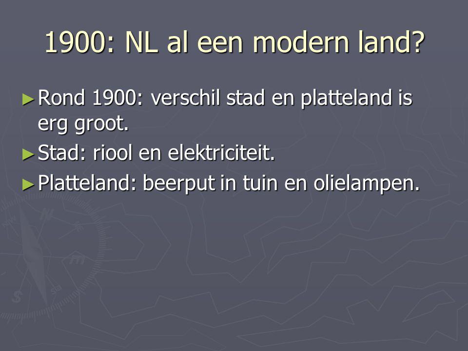 1900: NL al een modern land Rond 1900: verschil stad en platteland is erg groot. Stad: riool en elektriciteit.
