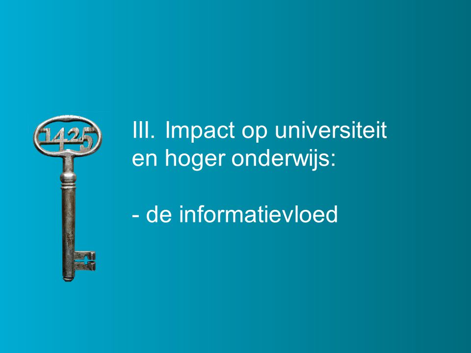 III. Impact op universiteit en hoger onderwijs: - de informatievloed