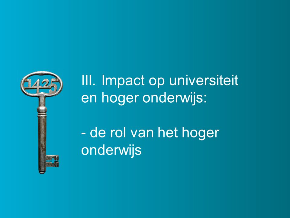 III. Impact op universiteit en hoger onderwijs: - de rol van het hoger onderwijs