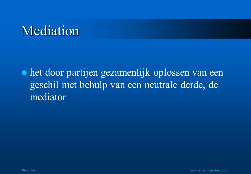 Mediation het door partijen gezamenlijk oplossen van een geschil met behulp van een neutrale derde, de mediator.