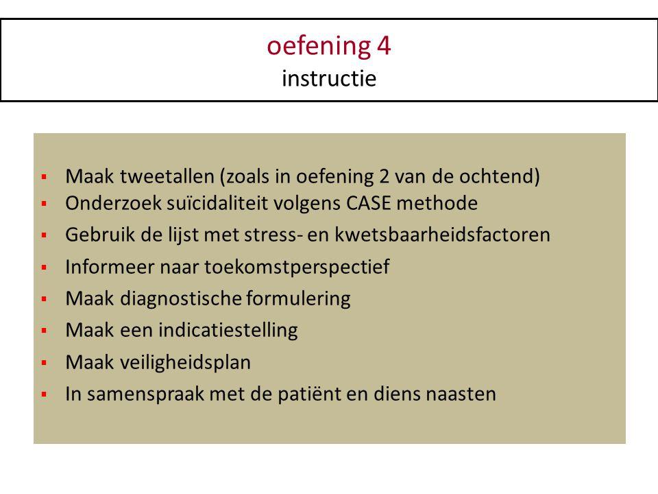 oefening 4 instructie. Maak tweetallen (zoals in oefening 2 van de ochtend) Onderzoek suïcidaliteit volgens CASE methode.