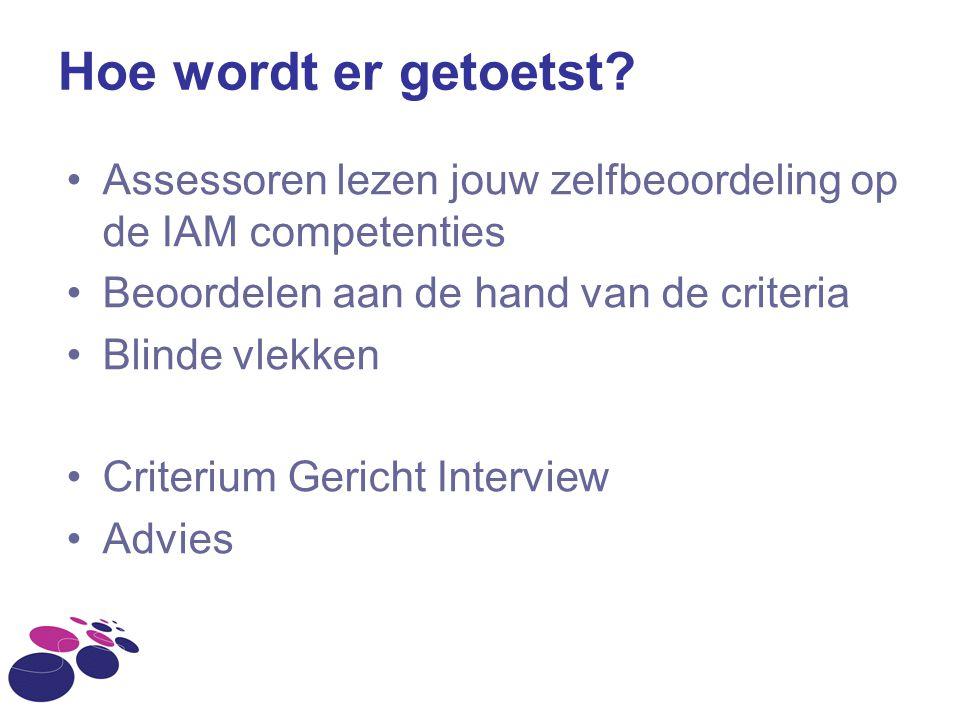 Hoe wordt er getoetst Assessoren lezen jouw zelfbeoordeling op de IAM competenties. Beoordelen aan de hand van de criteria.