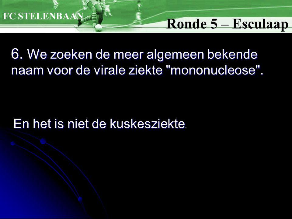 FC STELENBAAN Ronde 5 – Esculaap. 6. We zoeken de meer algemeen bekende naam voor de virale ziekte mononucleose .