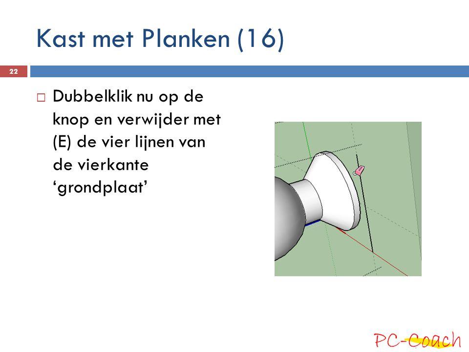 Kast met Planken (16) Dubbelklik nu op de knop en verwijder met (E) de vier lijnen van de vierkante 'grondplaat'
