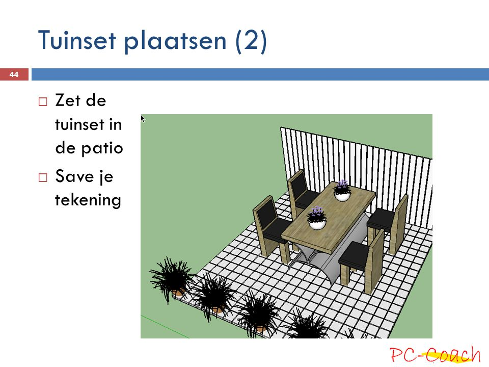 Tuinset plaatsen (2) Zet de tuinset in de patio Save je tekening