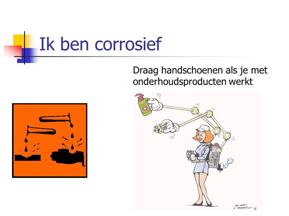 Ik ben corrosief Draag handschoenen als je met onderhoudsproducten werkt. C. Corrosief (of) bijtend.