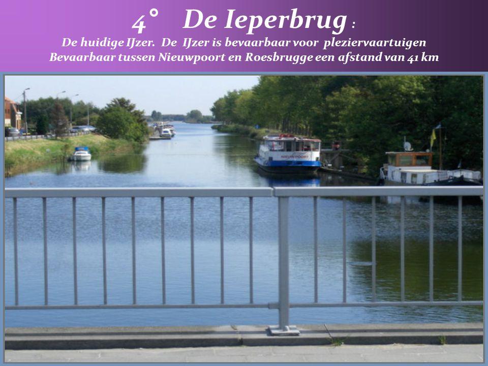 4° De Ieperbrug : De huidige IJzer. De IJzer is bevaarbaar voor pleziervaartuigen.