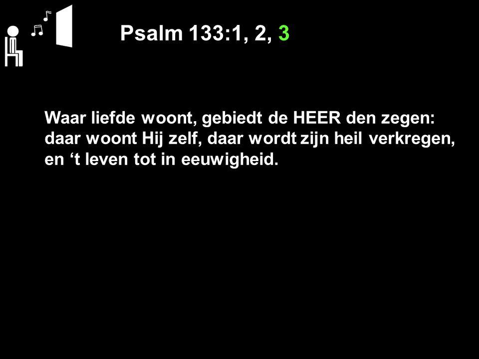 Psalm 133:1, 2, 3 Waar liefde woont, gebiedt de HEER den zegen: