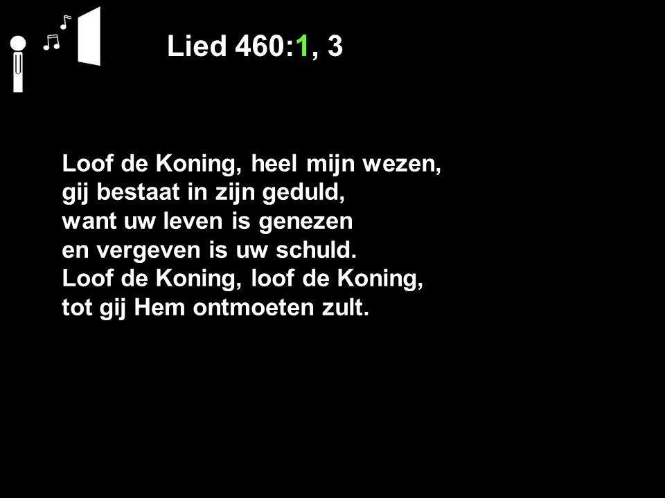 Lied 460:1, 3 Loof de Koning, heel mijn wezen,