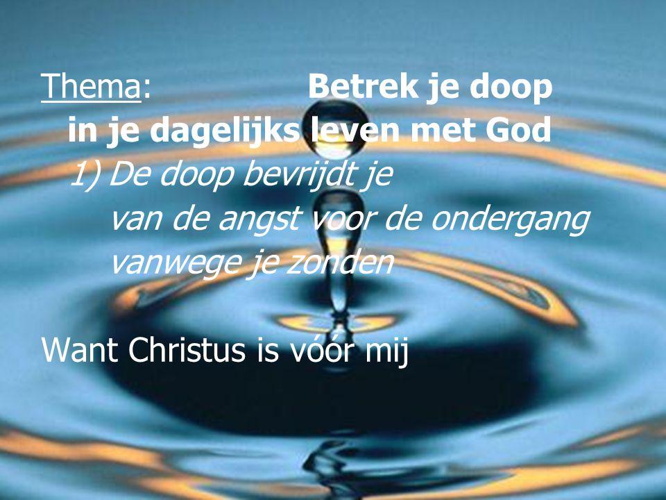 Thema: Betrek je doop in je dagelijks leven met God 1) De doop bevrijdt je van de angst voor de ondergang vanwege je zonden Want Christus is vóór mij
