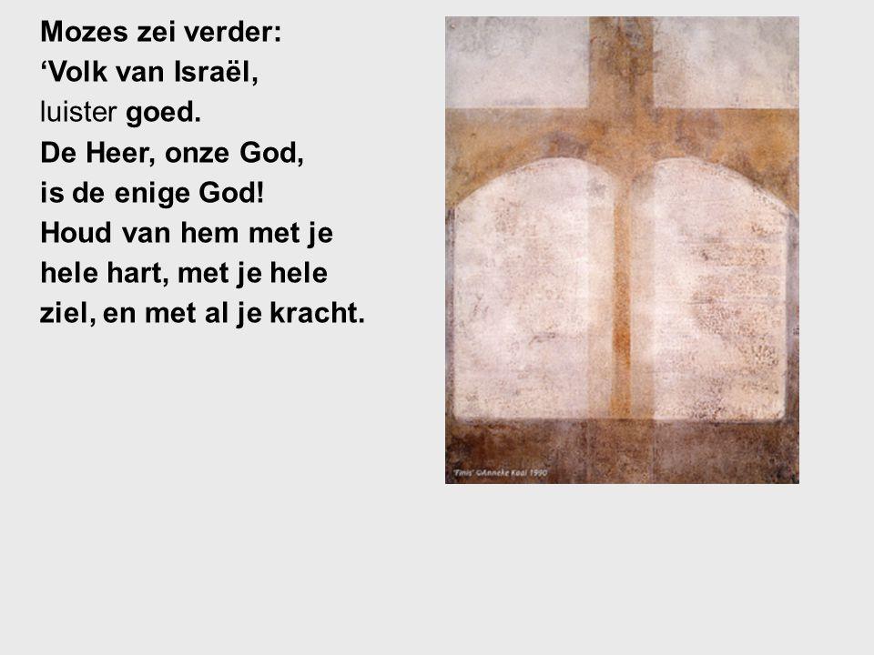 Mozes zei verder: 'Volk van Israël, luister goed. De Heer, onze God, is de enige God! Houd van hem met je.