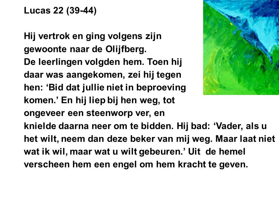 Lucas 22 (39-44) Hij vertrok en ging volgens zijn. gewoonte naar de Olijfberg. De leerlingen volgden hem. Toen hij.