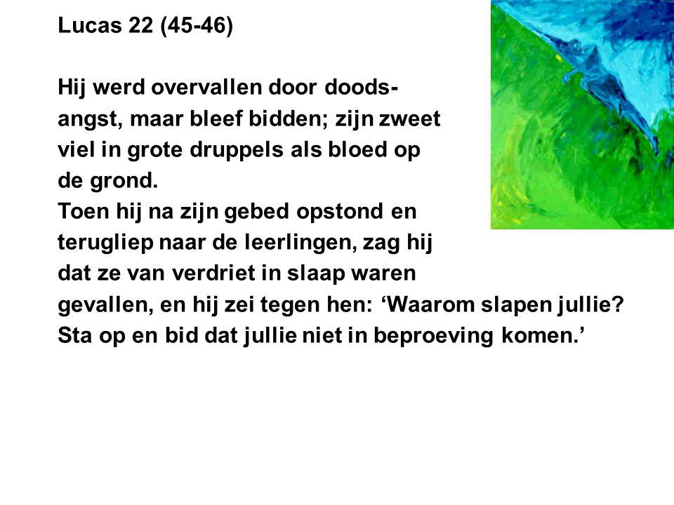 Lucas 22 (45-46) Hij werd overvallen door doods- angst, maar bleef bidden; zijn zweet. viel in grote druppels als bloed op.