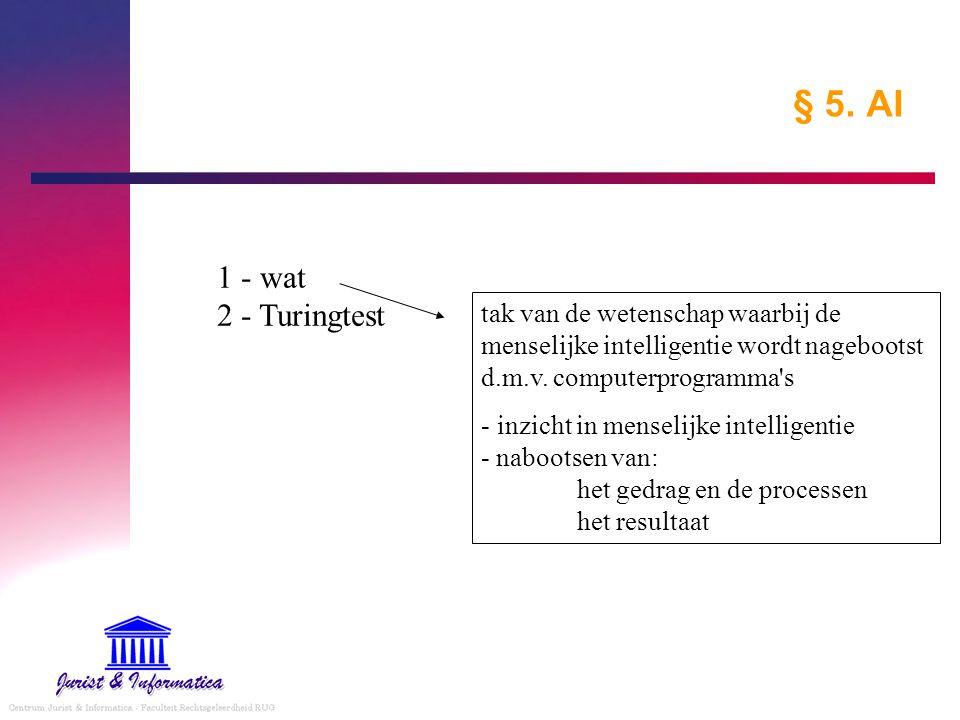 § 5. AI 1 - wat 2 - Turingtest. tak van de wetenschap waarbij de menselijke intelligentie wordt nagebootst d.m.v. computerprogramma s.