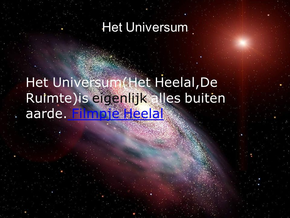 Het Universum Het Universum(Het Heelal,De Ruimte)is eigenlijk alles buiten aarde. Filmpje Heelal