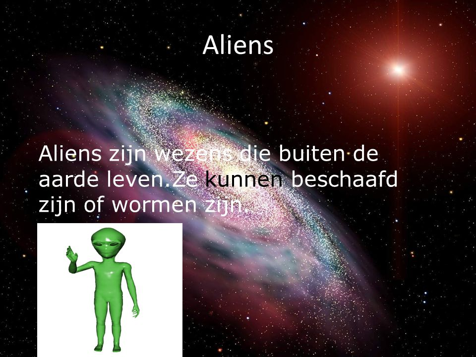 Aliens Aliens zijn wezens die buiten de aarde leven.Ze kunnen beschaafd zijn of wormen zijn.